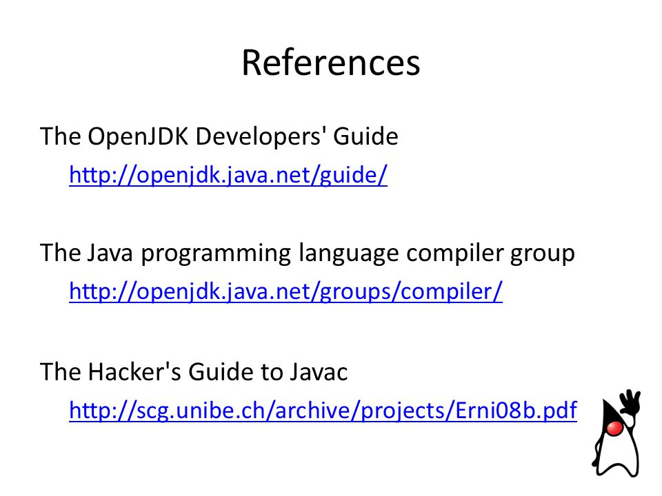 References The OpenJDK Developers Guide http://openjdk.java.net/guide/ The Java programming language compiler group http://openjdk.java.net/groups/compiler/ The Hacker s Guide to Javac http://scg.unibe.ch/archive/projects/Erni08b.pdf