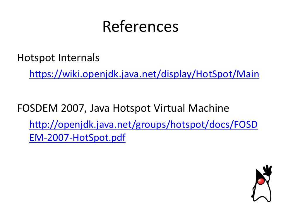 References Hotspot Internals https://wiki.openjdk.java.net/display/HotSpot/Main FOSDEM 2007, Java Hotspot Virtual Machine http://openjdk.java.net/groups/hotspot/docs/FOSD EM-2007-HotSpot.pdf