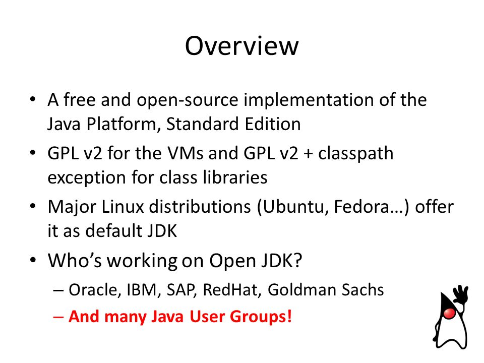 Overview A free and open-source implementation of the Java Platform, Standard Edition GPL v2 for the VMs and GPL v2 + classpath exception for class libraries Major Linux distributions (Ubuntu, Fedora…) offer it as default JDK Who's working on Open JDK.