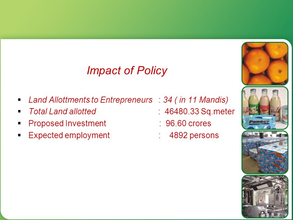 Impact of Policy  Land Allottments to Entrepreneurs : 34 ( in 11 Mandis)  Total Land allotted : 46480.33 Sq.meter  Proposed Investment : 96.60 cror