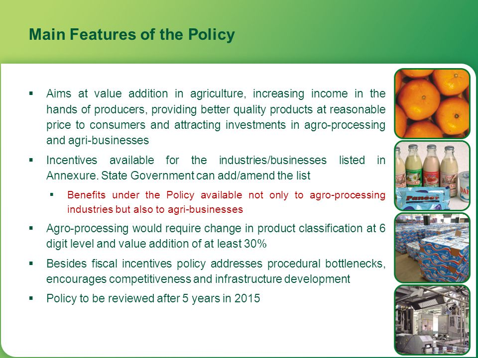Main Features of the Policy  Aims at value addition in agriculture, increasing income in the hands of producers, providing better quality products at
