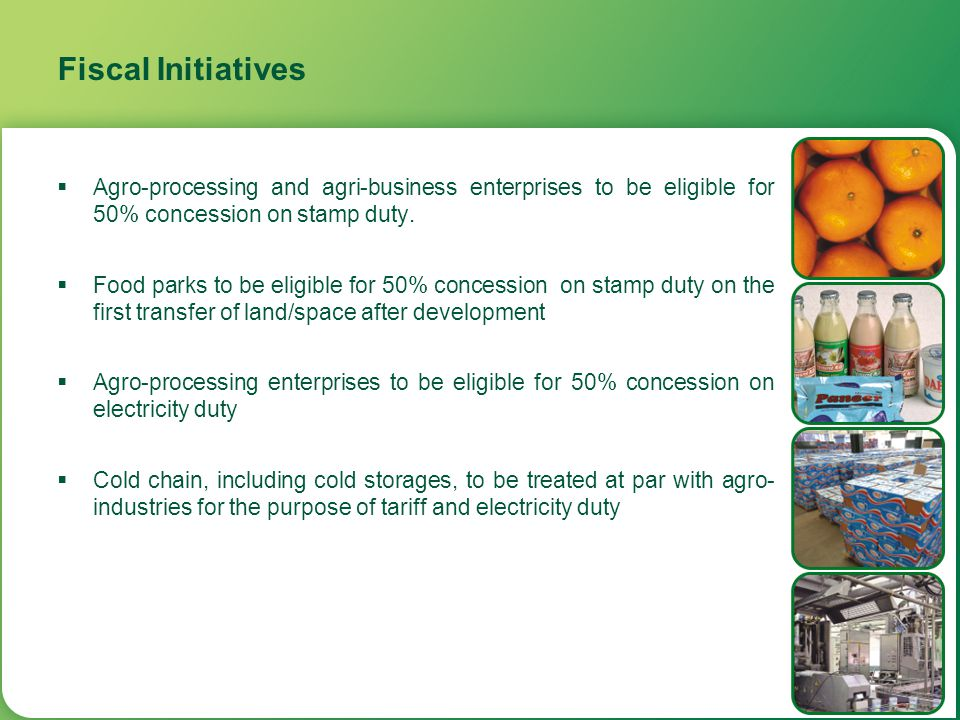 Fiscal Initiatives  Agro-processing and agri-business enterprises to be eligible for 50% concession on stamp duty.  Food parks to be eligible for 50