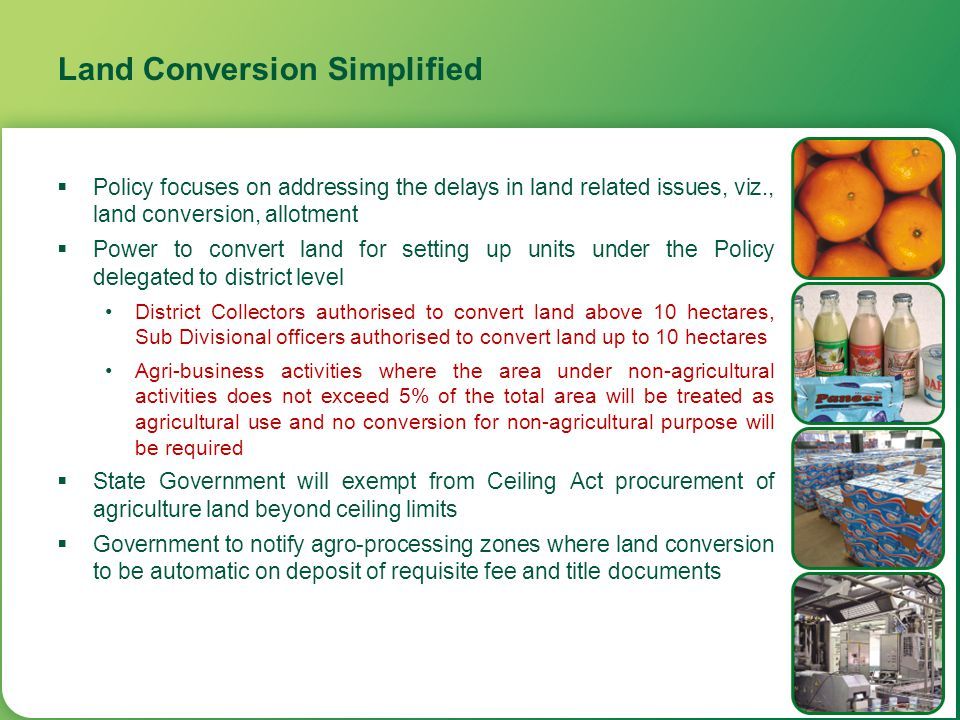 Land Conversion Simplified  Policy focuses on addressing the delays in land related issues, viz., land conversion, allotment  Power to convert land