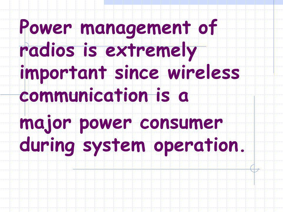 Power management of radios is extremely important since wireless communication is a major power consumer during system operation.