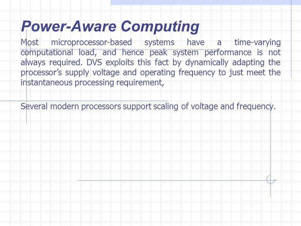 Power-Aware Computing Most microprocessor-based systems have a time-varying computational load, and hence peak system performance is not always required.