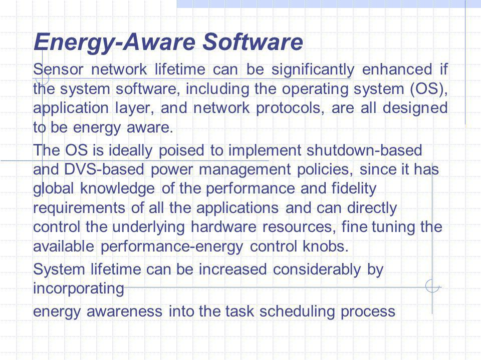 Energy-Aware Software Sensor network lifetime can be significantly enhanced if the system software, including the operating system (OS), application layer, and network protocols, are all designed to be energy aware.