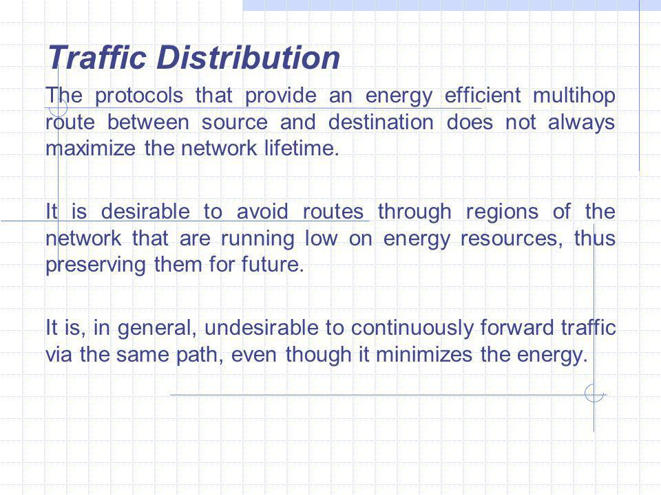 Traffic Distribution The protocols that provide an energy efficient multihop route between source and destination does not always maximize the network lifetime.