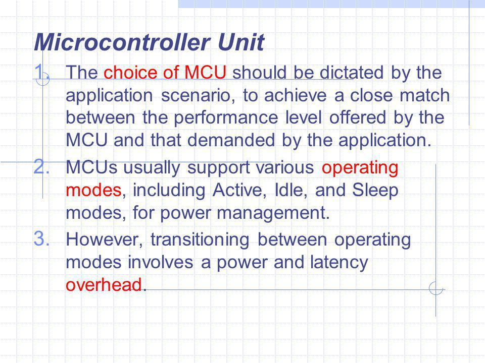 Microcontroller Unit  The choice of MCU should be dictated by the application scenario, to achieve a close match between the performance level offered by the MCU and that demanded by the application.