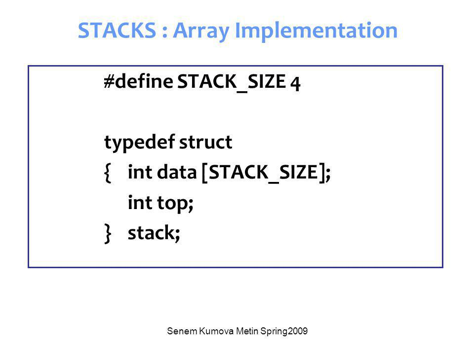 Senem Kumova Metin Spring2009 STACKS : Array Implementation #define STACK_SIZE 4 typedef struct { int data [STACK_SIZE]; int top; } stack;