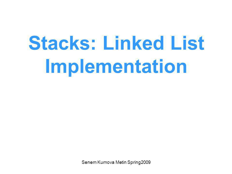 Senem Kumova Metin Spring2009 Stacks: Linked List Implementation