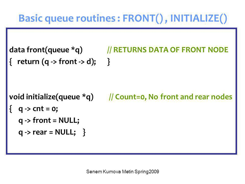 Senem Kumova Metin Spring2009 Basic queue routines : FRONT(), INITIALIZE() data front(queue *q) // RETURNS DATA OF FRONT NODE { return (q -> front -> d);} void initialize(queue *q) // Count=0, No front and rear nodes {q -> cnt = 0; q -> front = NULL; q -> rear = NULL;}