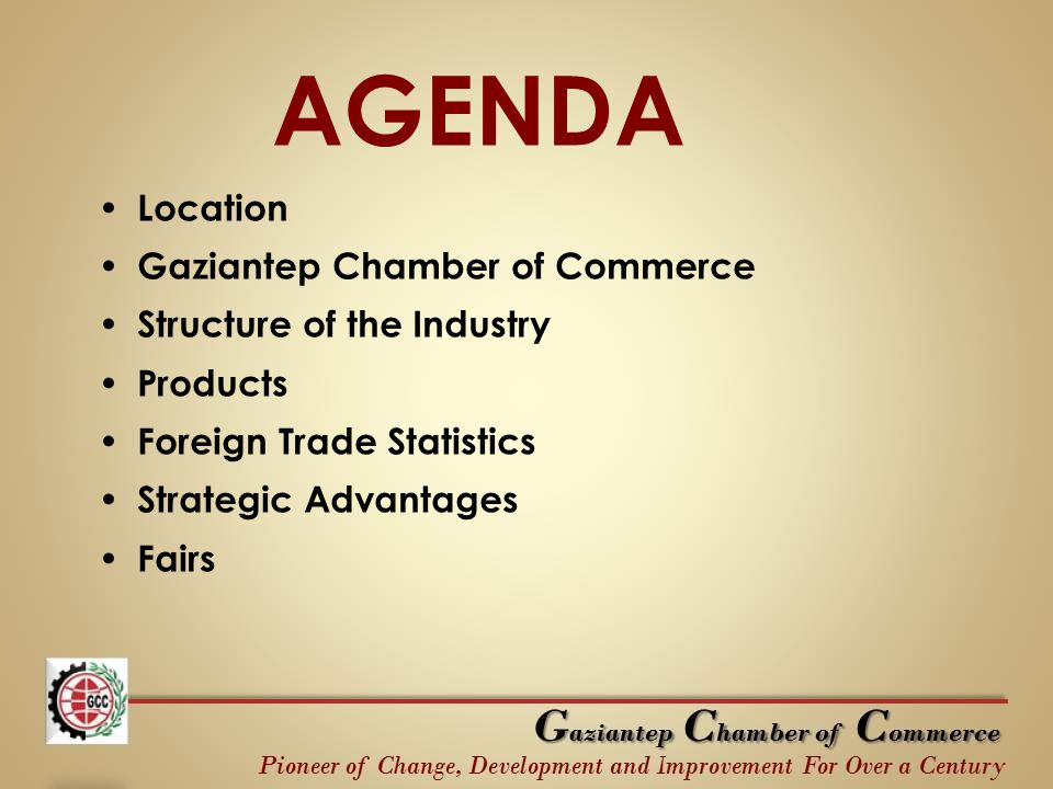 AGENDA Location Gaziantep Chamber of Commerce Structure of the Industry Products Foreign Trade Statistics Strategic Advantages Fairs