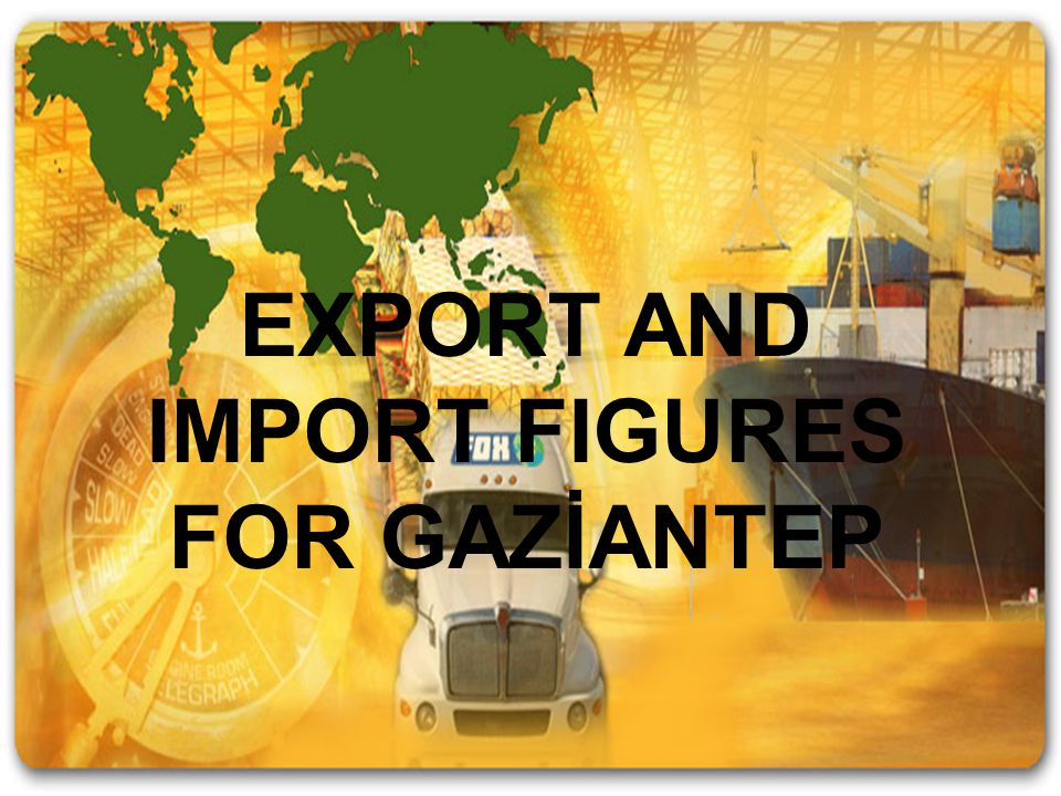 EXPORT AND IMPORT FIGURES FOR GAZİANTEP