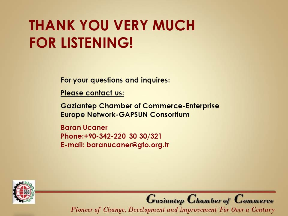 THANK YOU VERY MUCH FOR LISTENING! For your questions and inquires: Please contact us: Gaziantep Chamber of Commerce-Enterprise Europe Network-GAPSUN