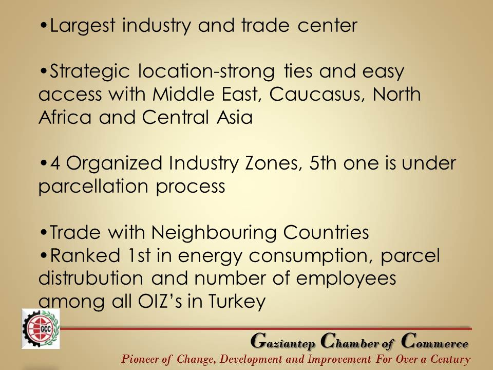 Largest industry and trade center Strategic location-strong ties and easy access with Middle East, Caucasus, North Africa and Central Asia 4 Organized Industry Zones, 5th one is under parcellation process Trade with Neighbouring Countries Ranked 1st in energy consumption, parcel distrubution and number of employees among all OIZ's in Turkey