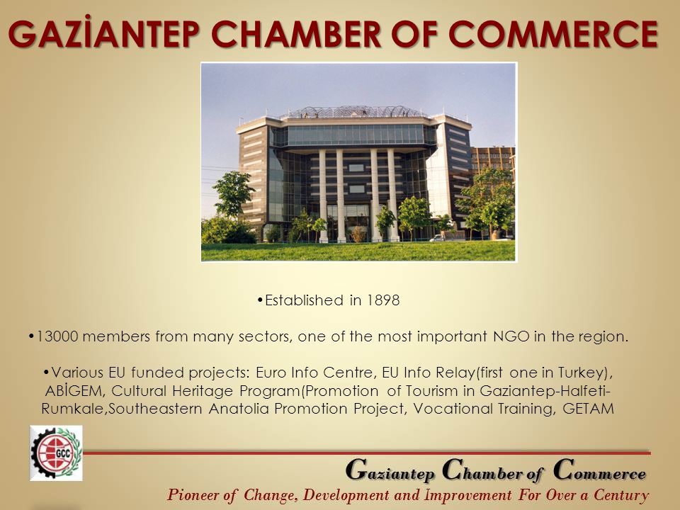 GAZİANTEP CHAMBER OF COMMERCE Established in 1898 13000 members from many sectors, one of the most important NGO in the region. Various EU funded proj