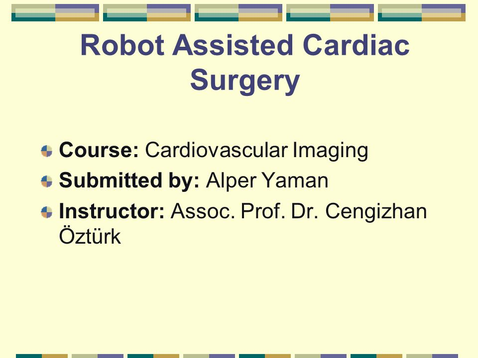 Robot Assisted Cardiac Surgery Course: Cardiovascular Imaging Submitted by: Alper Yaman Instructor: Assoc.