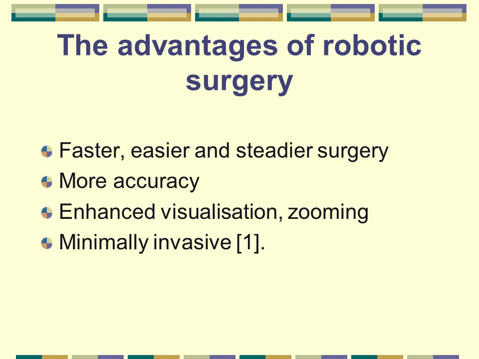 The advantages of robotic surgery Faster, easier and steadier surgery More accuracy Enhanced visualisation, zooming Minimally invasive [1].