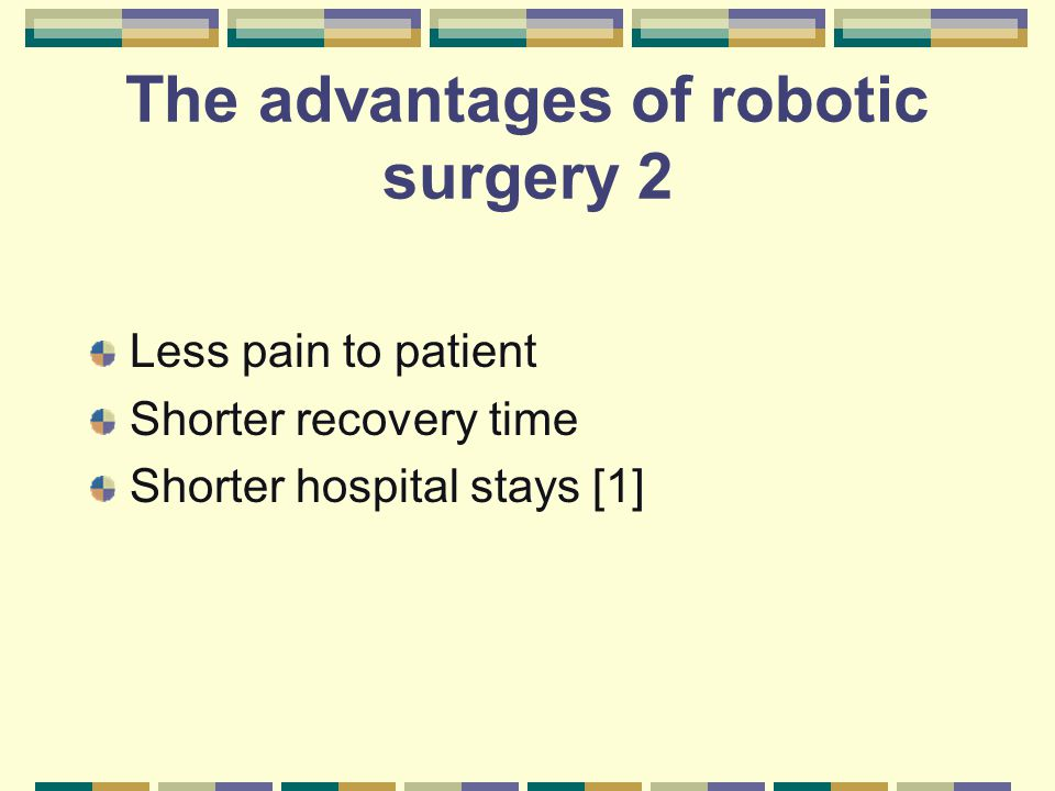 The advantages of robotic surgery 2 Less pain to patient Shorter recovery time Shorter hospital stays [1]