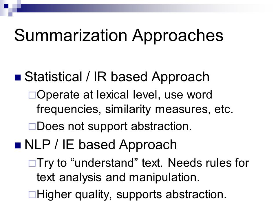 Summarization Approaches Statistical / IR based Approach  Operate at lexical level, use word frequencies, similarity measures, etc.  Does not suppor