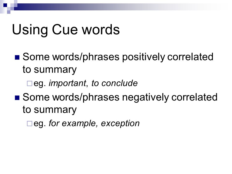 Using Cue words Some words/phrases positively correlated to summary  eg. important, to conclude Some words/phrases negatively correlated to summary 