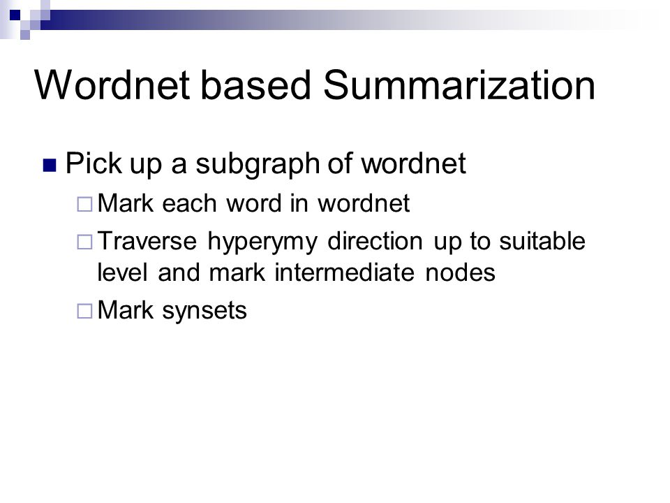Wordnet based Summarization Pick up a subgraph of wordnet  Mark each word in wordnet  Traverse hyperymy direction up to suitable level and mark inte