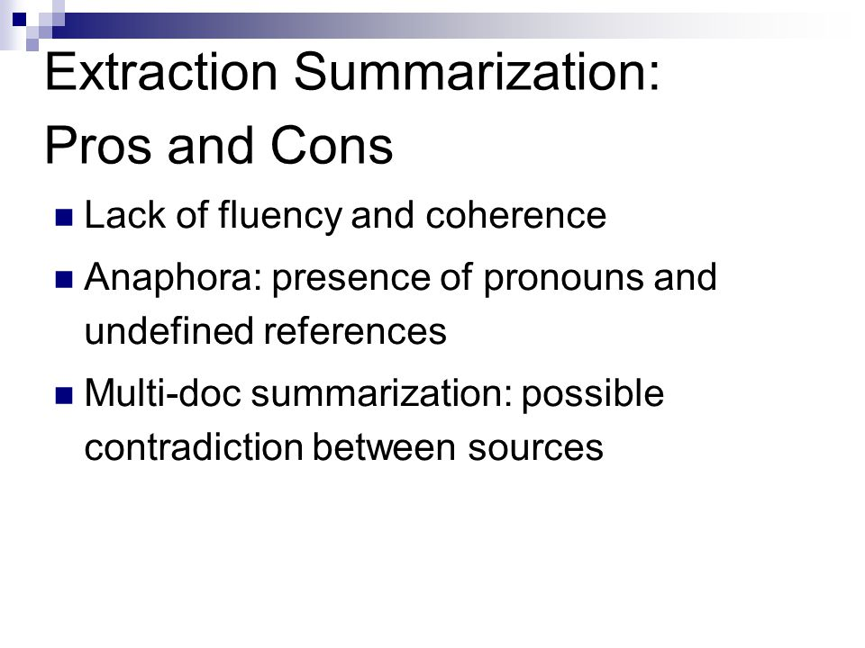 Extraction Summarization: Pros and Cons Lack of fluency and coherence Anaphora: presence of pronouns and undefined references Multi-doc summarization: