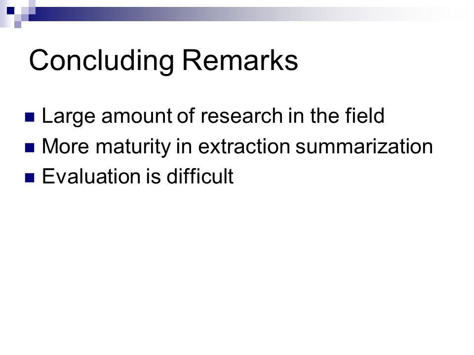 Concluding Remarks Large amount of research in the field More maturity in extraction summarization Evaluation is difficult