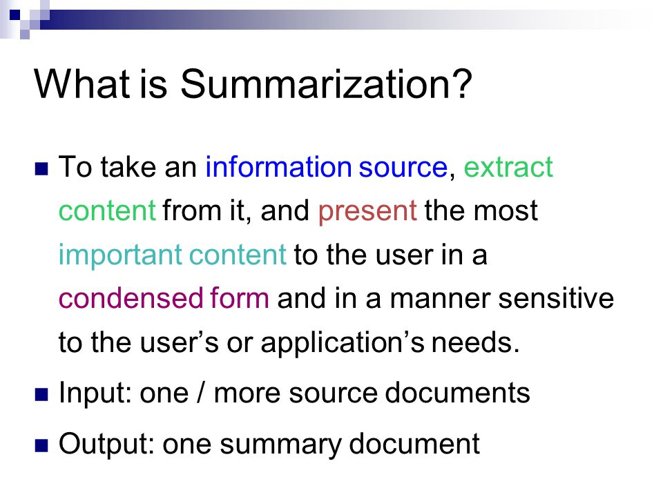 What is Summarization? To take an information source, extract content from it, and present the most important content to the user in a condensed form