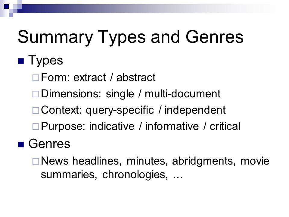Summary Types and Genres Types  Form: extract / abstract  Dimensions: single / multi-document  Context: query-specific / independent  Purpose: ind