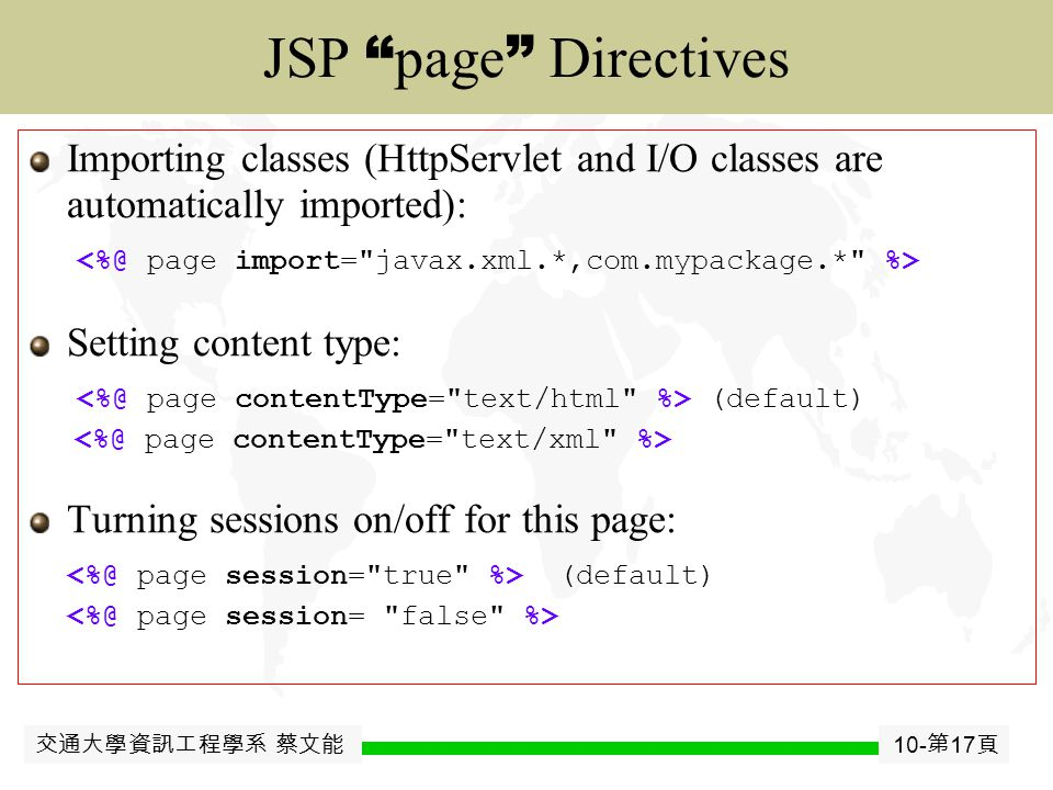 交通大學資訊工程學系 蔡文能 10- 第 16 頁 JavaJavaBean Predefined JSP Objects request – HttpServletRequest  Determine request parameters from either GET/POST response – HttpServletResponse  Set response content type and cookies out – PrintWriter  Send buffered HTML output back to the browser session – HttpSession associated with the request application – ServletContext available to all servlets and JSP pages