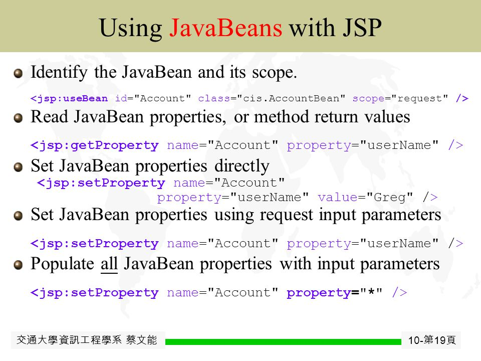 交通大學資訊工程學系 蔡文能 10- 第 18 頁 JavaJavaBean JSP include Directive/Tag Directive: includes the file at page compilation time  Includes the actual file itself, before the JSP has been converted to a servlet.