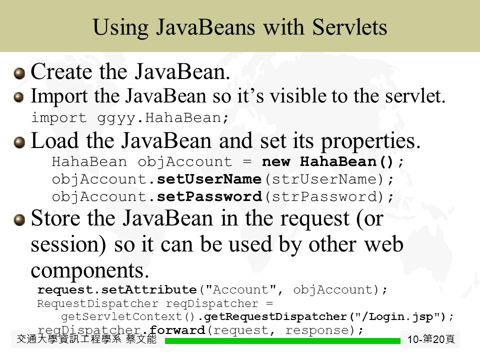 交通大學資訊工程學系 蔡文能 10- 第 19 頁 JavaJavaBean Using JavaBeans with JSP Identify the JavaBean and its scope.