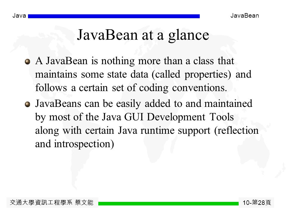 交通大學資訊工程學系 蔡文能 10- 第 27 頁 JavaJavaBean Correspondence between JSP and Servlet Original JSP A Random Number Possible resulting servlet code public void _jspService(HttpServletRequest request, HttpServletResponse response) throws ServletException, IOException { request.setContentType( text/html ); HttpSession session = request.getSession(true); JspWriter out = response.getWriter(); out.println( A Random Number ); out.println(Math.random( )); //...