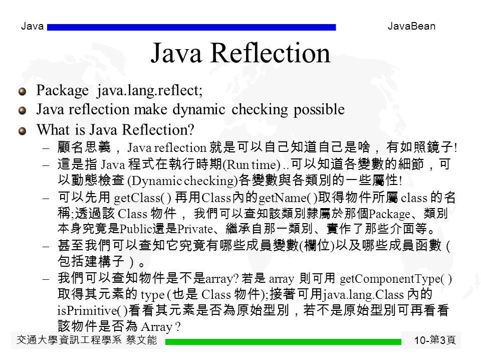 交通大學資訊工程學系 蔡文能 10- 第 2 頁 JavaJavaBean Agenda Java Reflection Java Bean Java JDBC J2ME Java cipher utility class/function Java Server side  JSP (Java Server Page)  Java Servlet  J2EE: EJB, JMS, JCA, JNDI, JTA, JAXP, JAAS, +CORBA  Tomcat: Servlet container  JBoss Application Server  Java Application Framework (e.g., Struts, Spring)