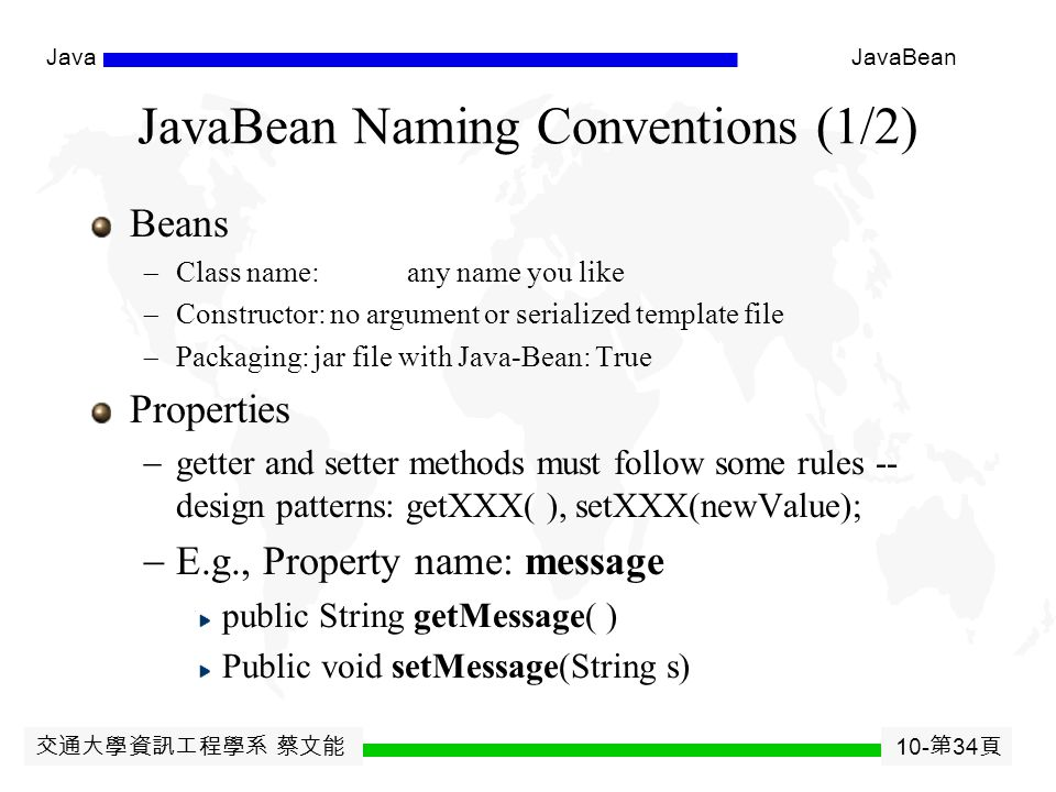 交通大學資訊工程學系 蔡文能 10- 第 33 頁 JavaJavaBean Introspection ( 自我反省 ) Defines techniques so components can expose internal structure at design time by inspecting the.class file Allows development tools to query a component to determine member variables, member methods, and interfaces Standard naming conventions used java.beans.Introspector.class  Based on java.lang.reflect.*  can be done by providing a java.beans.BeanInfo with the bean to describe the public methods and properties