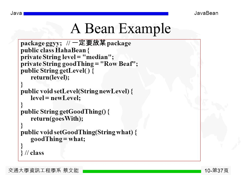 交通大學資訊工程學系 蔡文能 10- 第 36 頁 JavaJavaBean Javabean for JSP Benefits of jsp:useBean  Hides the Java syntax  Makes it easier to associate request parameters with Java objects (bean properties)  Simplifies sharing objects among multiple requests or servlets/JSPs jsp:useBean  Creates or accesses a bean jsp:getProperty  Puts bean property (i.e.