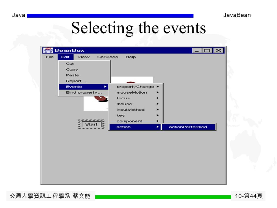 交通大學資訊工程學系 蔡文能 10- 第 43 頁 JavaJavaBean Bean Events Define a new Event class which extends EventObject.