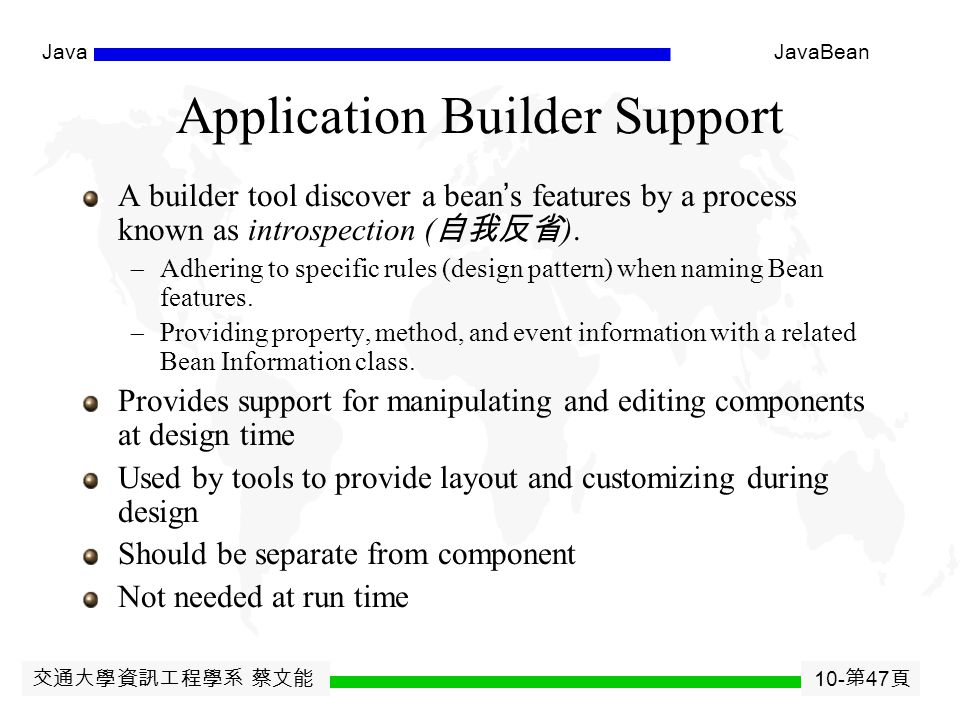 交通大學資訊工程學系 蔡文能 10- 第 46 頁 JavaJavaBean Persistent Storage All bean must support either Serialization or Externalization so that Components can be stored and retrieved Purpose:  To use existing data formats and plug into OLE or OpenDoc documents (e.g., Excel doc inside a Word doc)  To be trivial for the common case of a tiny Bean (by saving its internal state) Solutions  Serialization: provides an automatic way of storing out and restoring the internal state of a collection of Java objects  Externalization: provides a Bean with full control over the resulting data layout.