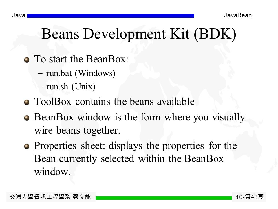 交通大學資訊工程學系 蔡文能 10- 第 47 頁 JavaJavaBean Application Builder Support A builder tool discover a bean ' s features by a process known as introspection ( 自我反省 ).