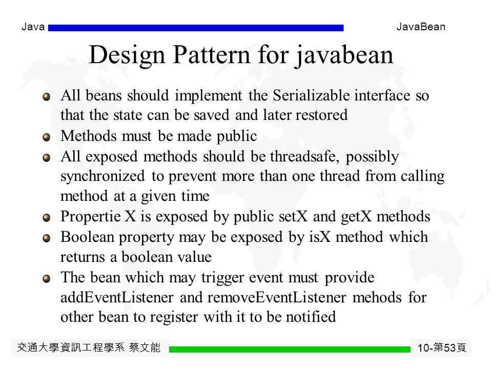 交通大學資訊工程學系 蔡文能 10- 第 52 頁 JavaJavaBean JavaBean Other properties Indexed properties  Array value with get and set elements Bound properties  Triggers event when value changed Constrained properties  Triggers event when value changes and allows listeners to ' veto ' the change