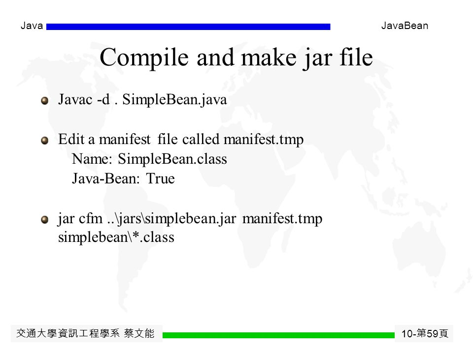 交通大學資訊工程學系 蔡文能 10- 第 58 頁 JavaJavaBean Packaging the Bean All java classes can be converted to a bean Create a JAR file (JavaARchive)  Patterned after tar utility in Unix  Bean is compressed and saved in the format of jar file which contains manifest file, class files, gif files, and other information customization files Create ' stub ' manifest  Name: smith/proj/beans/BeanName.class  Java-Bean: True  (forward slashes even under Windows!)