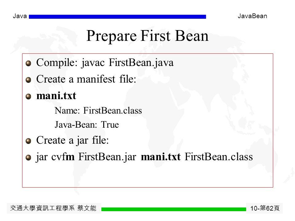 交通大學資訊工程學系 蔡文能 10- 第 61 頁 JavaJavaBean MyFirstBean import java.awt.*; import java.io.Serializable; public class FirstBean extends Canvas implements Serializable { public FirstBean( ) { setSize(50,30); setBackground(Color.blue); }