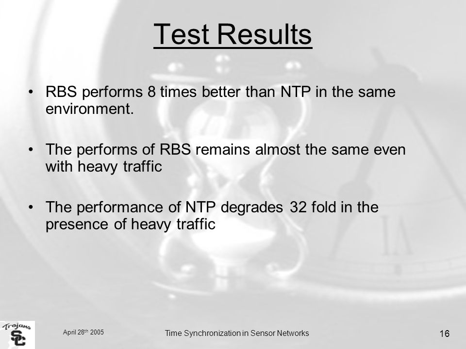 April 28 th 2005 Time Synchronization in Sensor Networks 16 Test Results RBS performs 8 times better than NTP in the same environment.