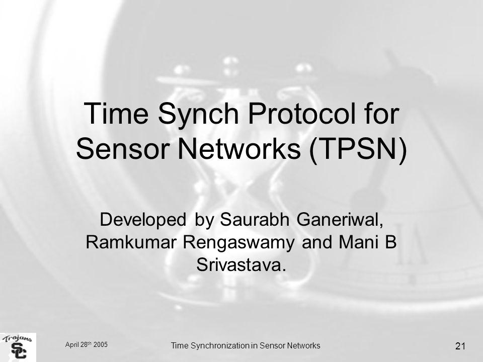 April 28 th 2005 Time Synchronization in Sensor Networks 21 Time Synch Protocol for Sensor Networks (TPSN) Developed by Saurabh Ganeriwal, Ramkumar Rengaswamy and Mani B Srivastava.