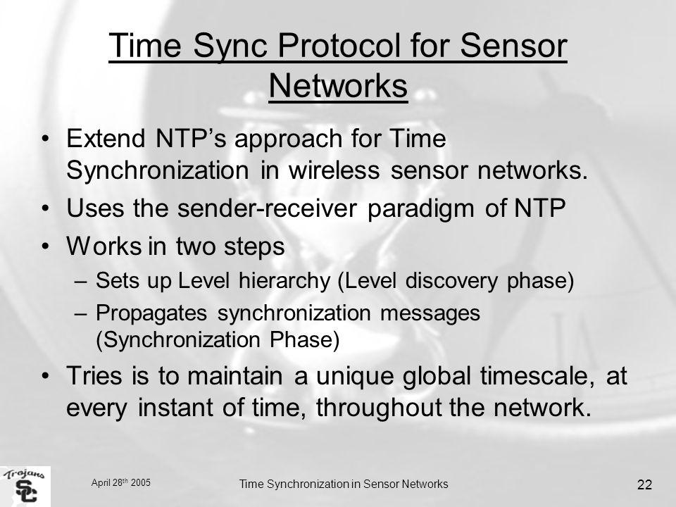 April 28 th 2005 Time Synchronization in Sensor Networks 22 Time Sync Protocol for Sensor Networks Extend NTP's approach for Time Synchronization in wireless sensor networks.