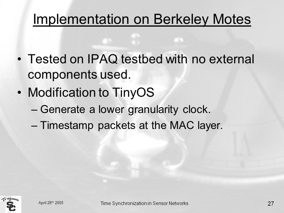 April 28 th 2005 Time Synchronization in Sensor Networks 27 Implementation on Berkeley Motes Tested on IPAQ testbed with no external components used.