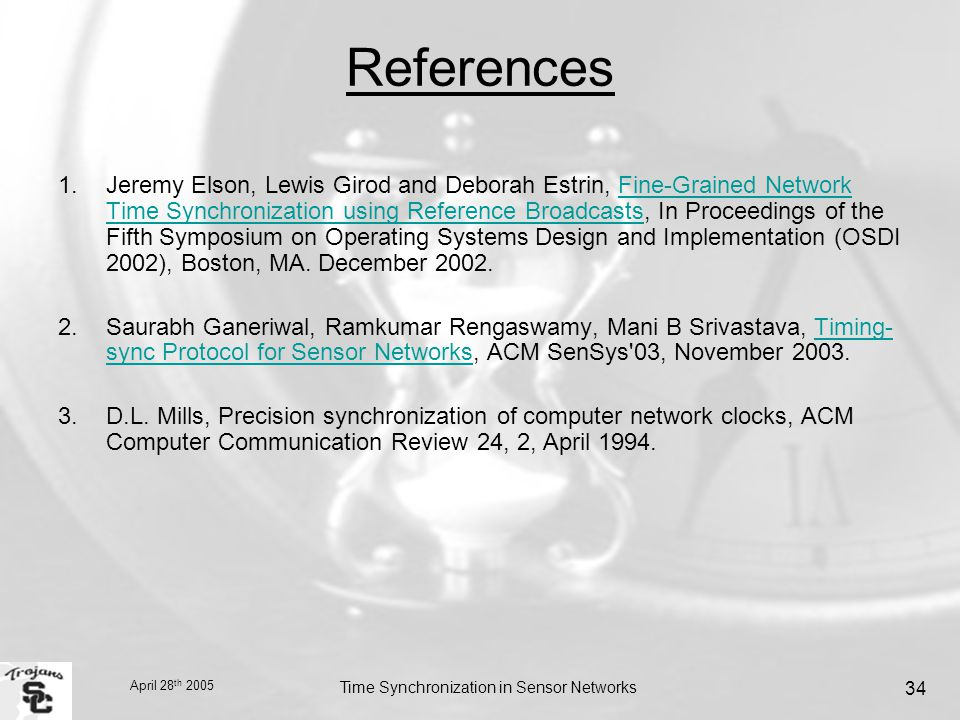 April 28 th 2005 Time Synchronization in Sensor Networks 34 References 1.Jeremy Elson, Lewis Girod and Deborah Estrin, Fine-Grained Network Time Synchronization using Reference Broadcasts, In Proceedings of the Fifth Symposium on Operating Systems Design and Implementation (OSDI 2002), Boston, MA.