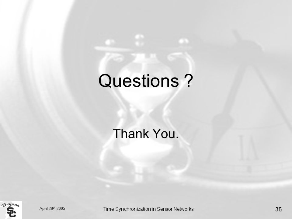 April 28 th 2005 Time Synchronization in Sensor Networks 35 Questions Thank You.