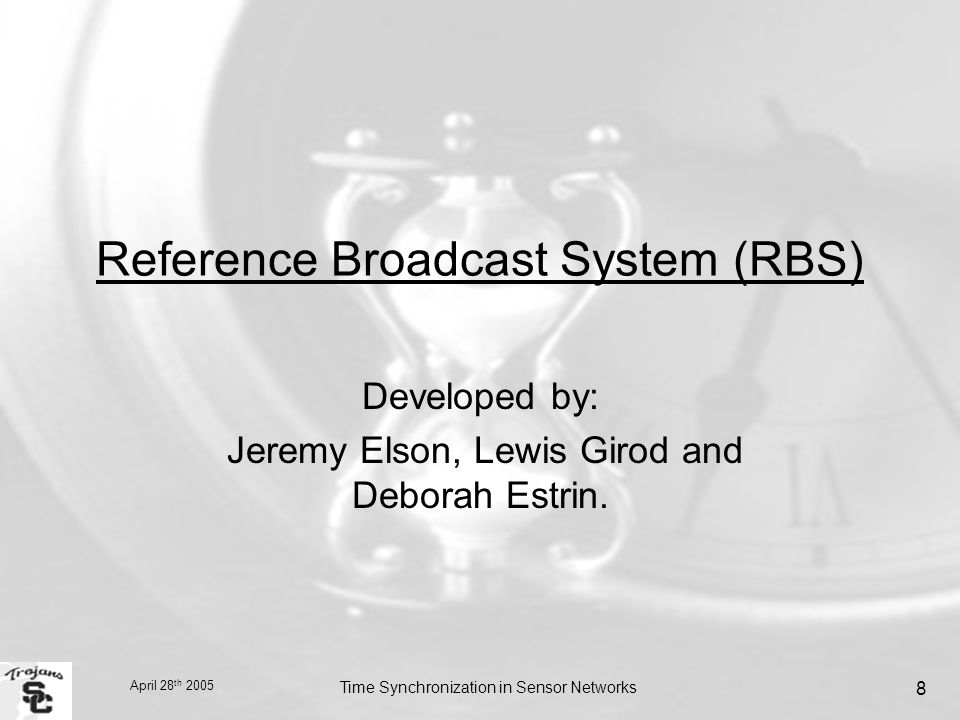 April 28 th 2005 Time Synchronization in Sensor Networks 8 Reference Broadcast System (RBS) Developed by: Jeremy Elson, Lewis Girod and Deborah Estrin.